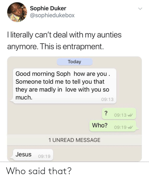 deal: Sophie Duker  @sophiedukebox  I literally can't deal with my aunties  anymore. This is entrapment.  Today  Good morning Soph how are you .  Someone told me to tell you that  they are madly in love with you so  much.  09:13  09:13  Who?  09:19  1 UNREAD MESSAGE  Jesus  09:19 Who said that?
