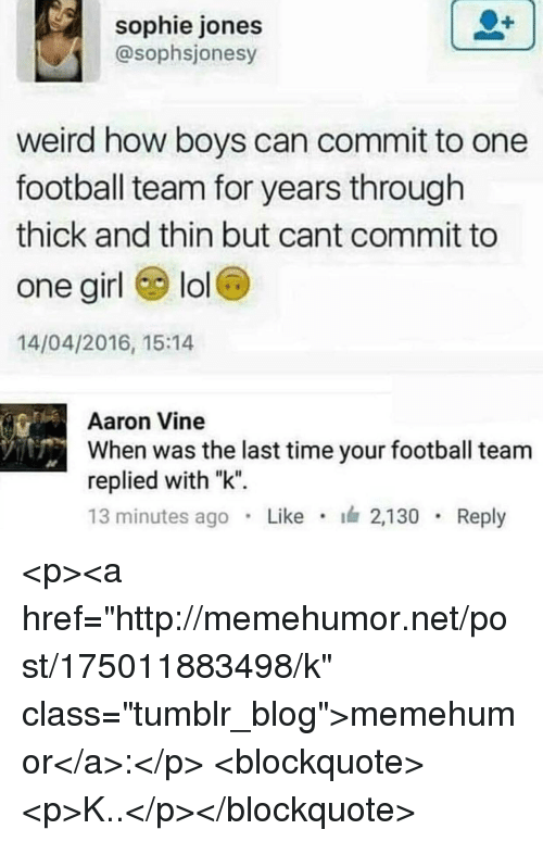 "Football, Lol, and Tumblr: sophie jones  @sophsjonesy  weird how boys can commit to one  football team for years through  thick and thin but cant commit to  one girl lol  14/04/2016, 15:14  Aaron Vine  When was the last time your football team  replied with ""k""  13 minutes ago Like 2,130 Reply <p><a href=""http://memehumor.net/post/175011883498/k"" class=""tumblr_blog"">memehumor</a>:</p>  <blockquote><p>K..</p></blockquote>"