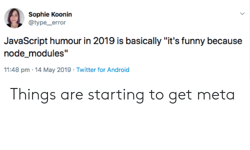 """Its Funny Because: Sophie Koonin  @type_error  JavaScript humour in 2019 is basically """"it's funny because  node_modules""""  11:48 pm 14 May 2019 Twitter for Android Things are starting to get meta"""