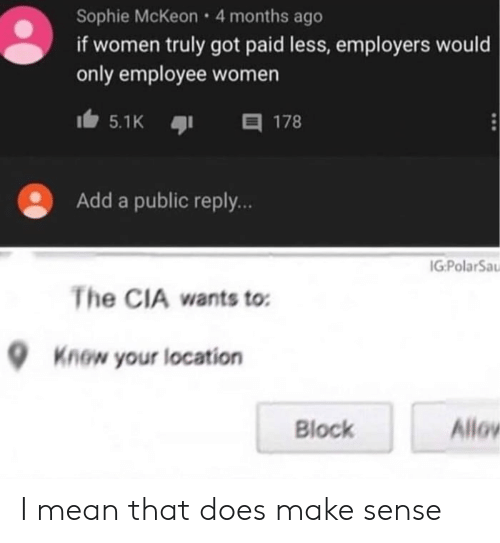 block: Sophie McKeon 4 months ago  if women truly got paid less, employers would  only employee women  目 178  5.1K  Add a public reply..  IG:PolarSa  The CIA wants to  Know your location  Allov  Block I mean that does make sense