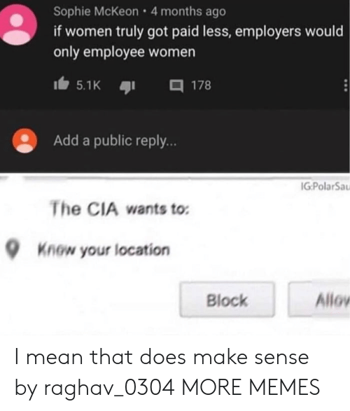block: Sophie McKeon 4 months ago  if women truly got paid less, employers would  only employee women  目 178  5.1K  Add a public reply..  IG:PolarSa  The CIA wants to  Know your location  Allov  Block I mean that does make sense by raghav_0304 MORE MEMES