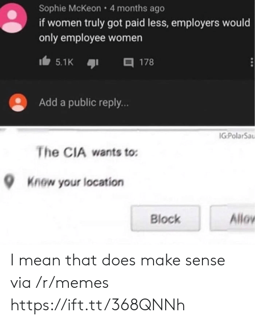 block: Sophie McKeon 4 months ago  if women truly got paid less, employers would  only employee women  目 178  5.1K  Add a public reply..  IG:PolarSa  The CIA wants to  Know your location  Allov  Block I mean that does make sense via /r/memes https://ift.tt/368QNNh