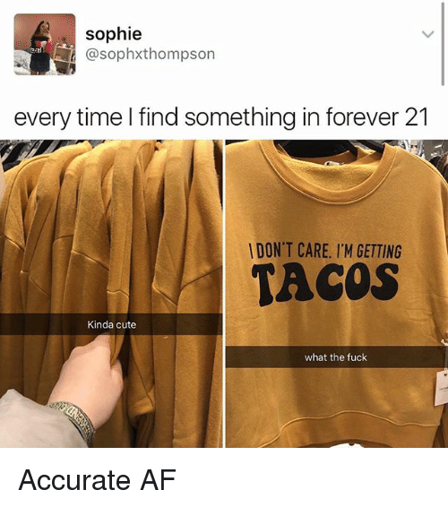 afs: sophie  @sophxthompson  every time I find something in forever 21  DON'T CARE. I'M GETTING  TACOS  Kinda cute  what the fuck Accurate AF