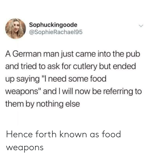 "Pub: Sophuckingoode  @SophieRachael95  A German man just came into the pub  and tried to ask for cutlery but ended  up saying ""I need some food  weapons"" and Iwill now be referring to  them by nothing else Hence forth known as food weapons"