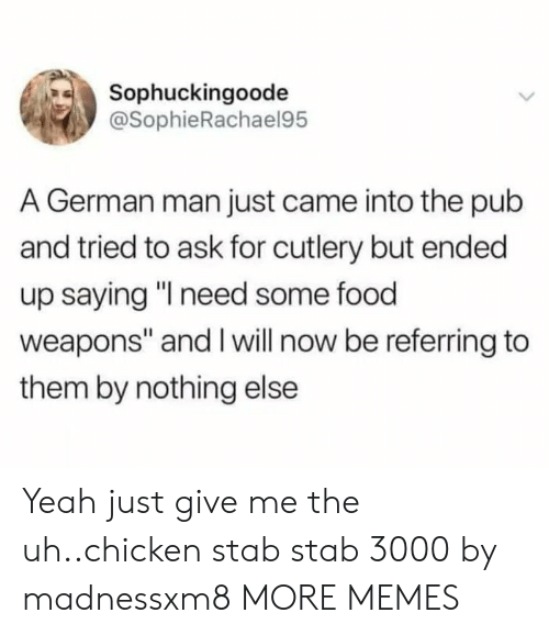 "Will Now: Sophuckingoode  @SophieRachael95  A German man just came into the pub  and tried to ask for cutlery but ended  up saying ""I need some food  weapons"" and I will now be referring to  them by nothing else Yeah just give me the uh..chicken stab stab 3000 by madnessxm8 MORE MEMES"
