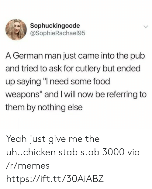 "Pub: Sophuckingoode  @SophieRachael95  A German man just came into the pub  and tried to ask for cutlery but ended  up saying ""I need some food  weapons"" and I will now be referring to  them by nothing else Yeah just give me the uh..chicken stab stab 3000 via /r/memes https://ift.tt/30AiABZ"