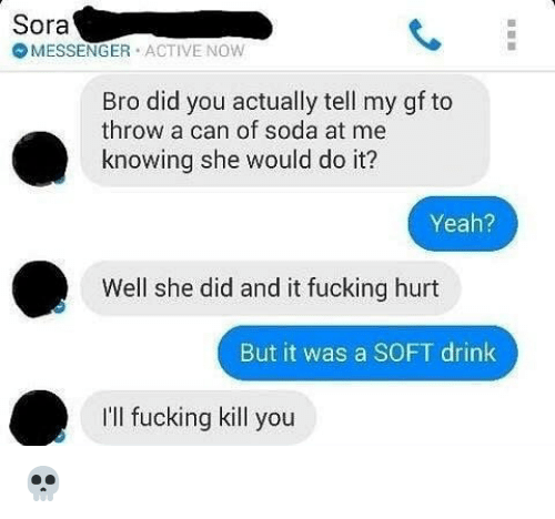 Fucking, Memes, and Soda: Sora  MESSENGER ACTIVE NOW  Bro did you actually tell my gf to  throw a can of soda at me  knowing she would do it?  Yeah?  2  Well she did and it fucking hurt  But it was a SOFT drink  I'll fucking kill you 💀