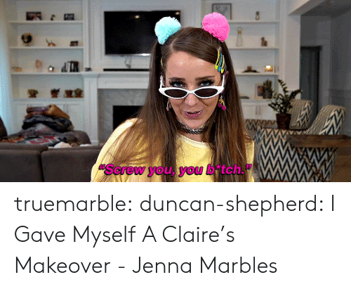 Tumblr, Blog, and Jenna Marbles: Sorew you, you b tch. truemarble: duncan-shepherd:  I Gave Myself A Claire's Makeover - Jenna Marbles