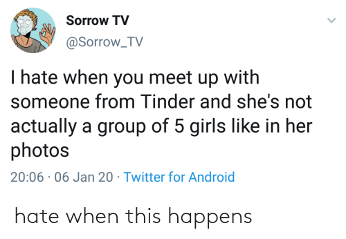 Jan: Sorrow TV  @Sorrow_TV  I hate when you meet up with  someone from Tinder and she's not  actually a group of 5 girls like in her  photos  20:06 · 06 Jan 20 · Twitter for Android hate when this happens