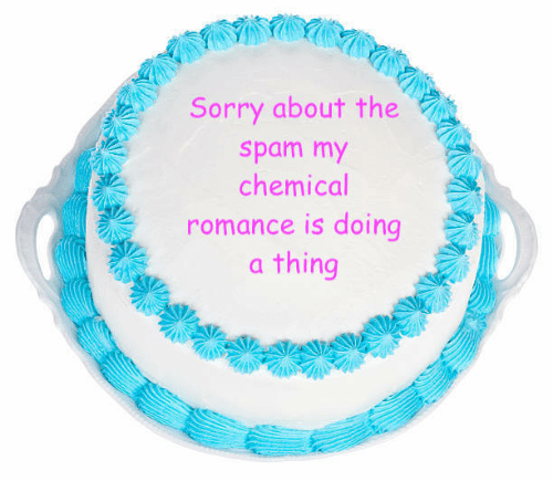 Sorry, My Chemical Romance, and Spam: Sorry about the  spam my  chemical  romance is doing  a thing