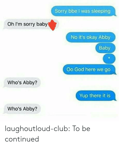 to be continued: Sorry bbe I was sleeping  Oh I'm sorry baby  No it's okay Abby  Baby  Oo God here we go  Who's Abby?  Yup there it is  Who's Abby? laughoutloud-club:  To be continued