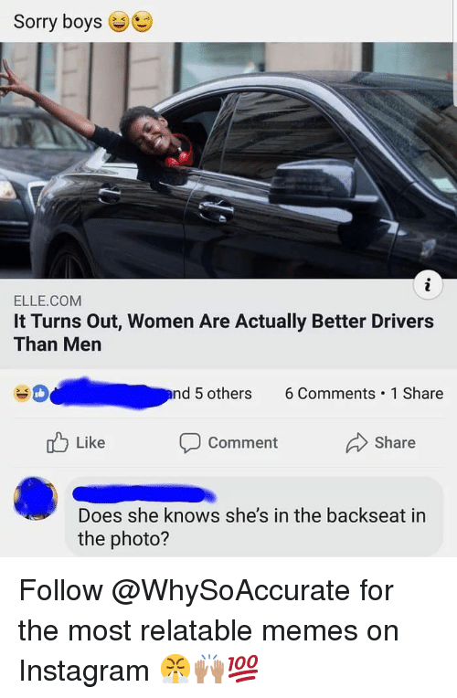 Relatable Memes: Sorry boys  ELLE.COM  It Turns Out, Women Are Actually Better Drivers  Than Men  nd 5 others 6Comments 1 Share  Like  Comment  Share  Does she knows she's in the backseat in  the photo? Follow @WhySoAccurate for the most relatable memes on Instagram 😤🙌🏽💯