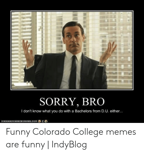 colorado college: SORRY, BRO  I don't know what you do with a Bachelors from D.U. either.. Funny Colorado College memes are funny | IndyBlog