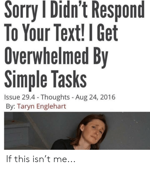 Taryn: Sorry Didn't Respond  To Your Text! I Get  Overwhelmed By  Simple Tasks  Issue 29.4- Thoughts - Aug 24, 2016  By: Taryn Englehart If this isn't me...