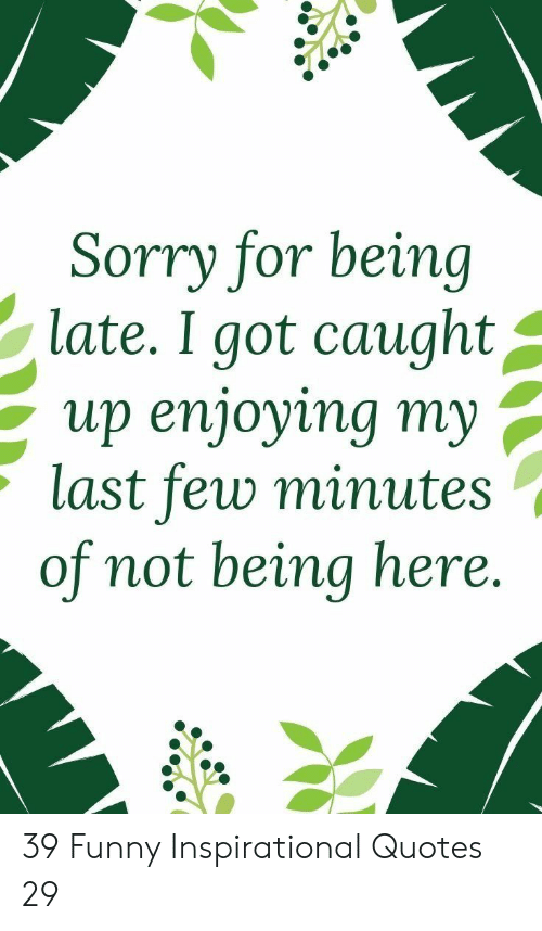 inspirational quotes: Sorry for being  late. I got caught^  up enjoying my ,  last few minute:s  of not being here. 39 Funny Inspirational Quotes 29