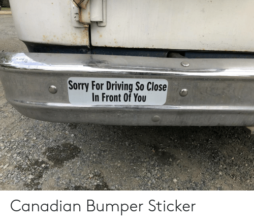 Driving, Sorry, and Canadian: Sorry For Driving So Close  In Front Of You Canadian Bumper Sticker