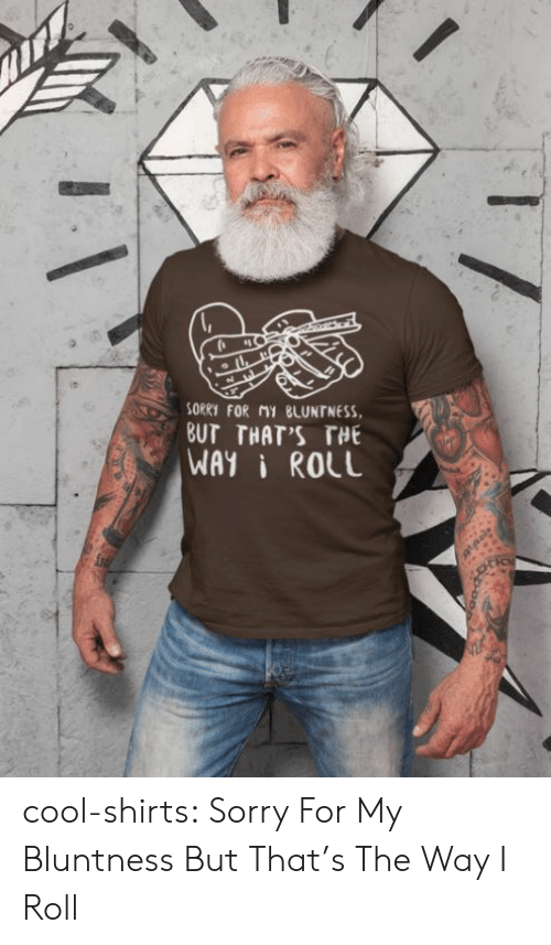 But Thats: SORRY FOR MY BLUNTNESS  BUT THAT'S THE  WAYI ROLL cool-shirts:    Sorry For My Bluntness But That's The Way I Roll