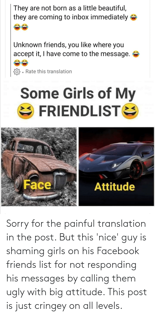 Shaming: Sorry for the painful translation in the post. But this 'nice' guy is shaming girls on his Facebook friends list for not responding his messages by calling them ugly with big attitude. This post is just cringey on all levels.