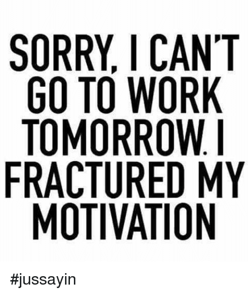 Dank, Sorry, and Work: SORRY, I CANT  GO TO WORK  TOMORROW.  FRACTURED MY  MOTIVATION #jussayin