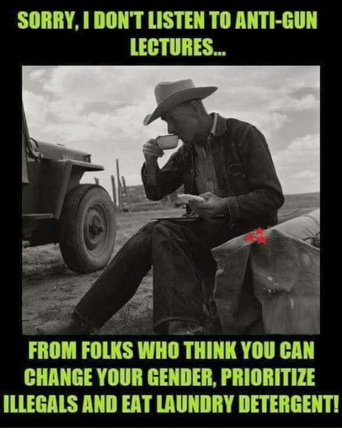 Laundry, Memes, and Sorry: SORRY, I DON'T LISTEN TO ANTI-GUN  LECTURES..  FROM FOLKS WHO THINK YOU CAN  CHANGE YOUR GENDER, PRIORITIZE  ILLEGALS AND EAT LAUNDRY DETERGENT!