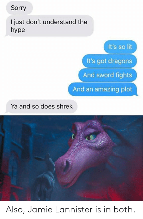 Dank, Hype, and Lit: Sorry  I just don't understand the  hype  It's so lit  It's got dragons  And sword fights  And an amazing plot  Ya and so does shrek Also, Jamie Lannister is in both.