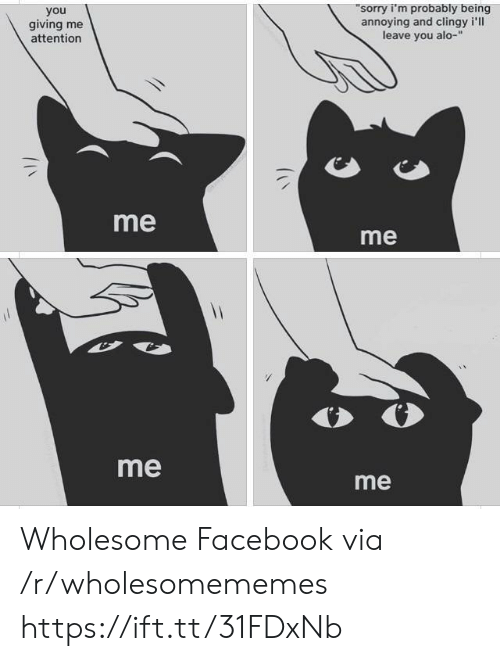 Facebook, Sorry, and Wholesome: sorry i'm probably being  annoying and clingy i'll  leave you alo-  you  giving me  attention  me  me  me  me Wholesome Facebook via /r/wholesomememes https://ift.tt/31FDxNb