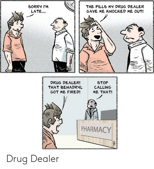 benadryl: SORRY I'M  THE PILLS MY DRUG DEALER  LATE...  GAVE ME KNOCKED ME OUT!  STOP  CALLING  DRUG DEALER!  THAT BENADRYL  GOT ME FIRED!  ME THAT!  PHARMACY Drug Dealer