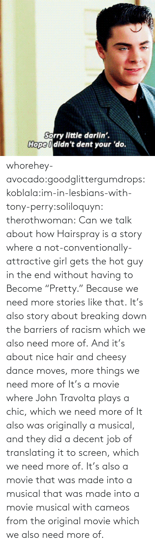"Translating: Sorry little darlin'.  Hope I didn't dent your 'do. whorehey-avocado:goodglittergumdrops:koblala:im-in-lesbians-with-tony-perry:soliloquyn:  therothwoman:  Can we talk about how Hairspray is a story where a not-conventionally-attractive girl gets the hot guy in the end without having to Become ""Pretty."" Because we need more stories like that.  It's also story about breaking down the barriers of racism which we also need more of.  And it's about nice hair and cheesy dance moves, more things we need more of  It's a movie where John Travolta plays a chic, which we need more of  It also was originally a musical, and they did a decent job of translating it to screen, which we need more of.   It's also a movie that was made into a musical that was made into a movie musical with cameos from the original movie which we also need more of."
