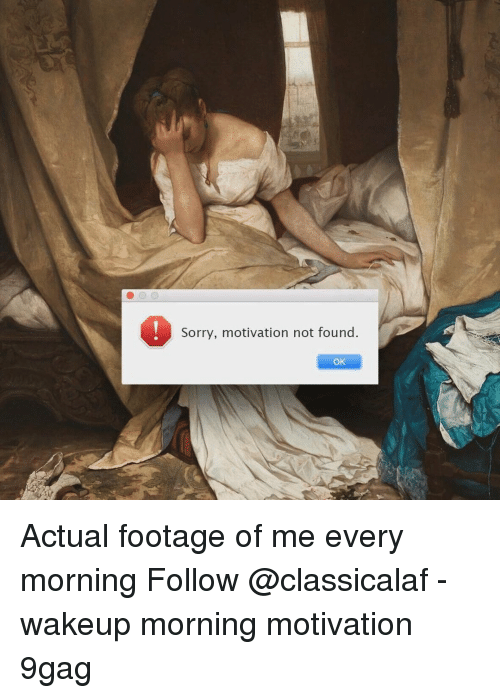 9gag, Memes, and Sorry: Sorry, motivation not found  OK Actual footage of me every morning⠀ Follow @classicalaf⠀ -⠀ wakeup morning motivation 9gag