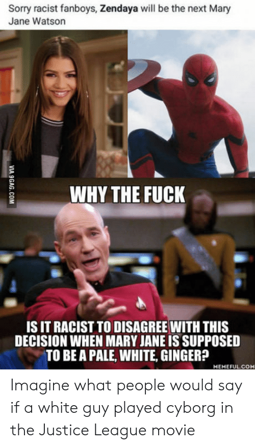 Sorry, Justice, and Justice League: Sorry racist fanboys, Zendaya will be the next Mary  Jane Watson  WHY THE FUCK  IS IT RACIST TO DISAGREE WITH THIS  DECISION WHEN MARY JANE IS SUPPOSED  TO BE A PALE, WHITE, GINGER?  MEMEFULCOM Imagine what people would say if a white guy played cyborg in the Justice League movie