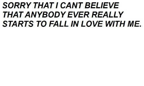 Fall, Love, and Sorry: SORRY THAT I CANT BELIEVE  THAT ANYBODY EVER REALLY  STARTS TO FALL IN LOVE WITH ME.