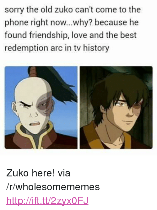 """Love, Phone, and Sorry: sorry the old zuko can't come to the  phone right now...why? because he  found friendship, love and the best  redemption arc in tv history <p>Zuko here! via /r/wholesomememes <a href=""""http://ift.tt/2zyx0FJ"""">http://ift.tt/2zyx0FJ</a></p>"""