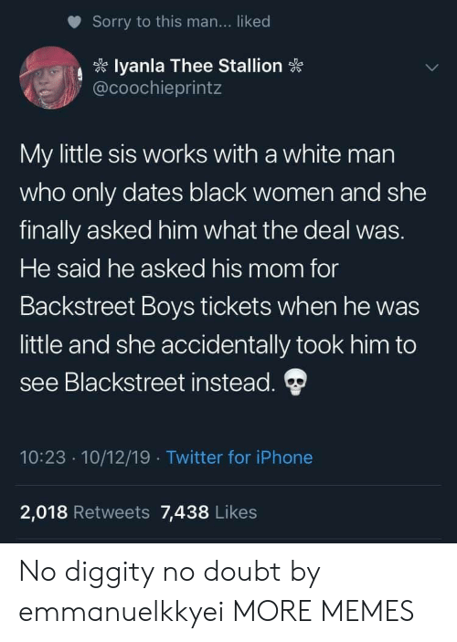 Dank, Iphone, and Memes: Sorry to this man... liked  lyanla Thee Stallion  @coochieprintz  My little sis works with a white man  who only dates black women and she  finally asked him what the deal was.  He said he asked his mom for  Backstreet Boys tickets when he was  little and she accidentally took him to  see Blackstreet instead.  10:23 10/12/19 Twitter for iPhone  .  2,018 Retweets 7,438 Likes No diggity no doubt by emmanuelkkyei MORE MEMES