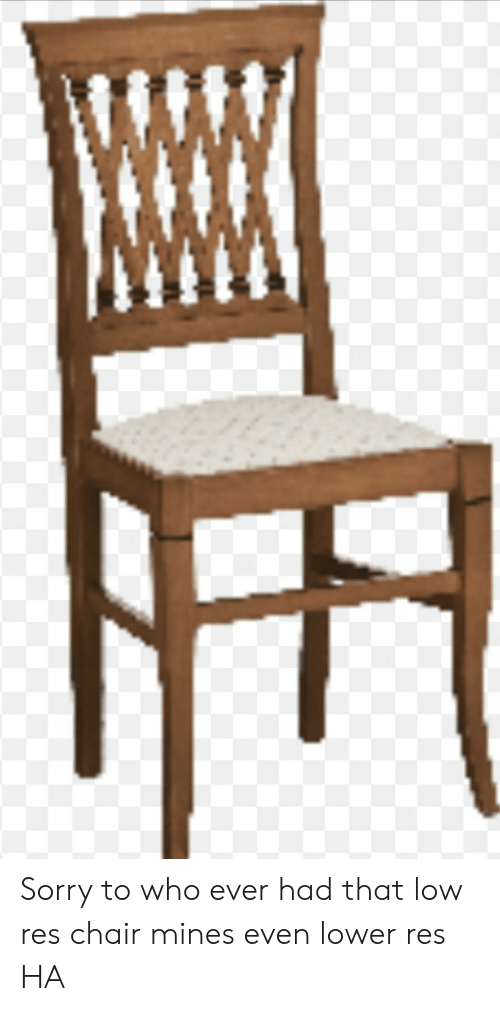 Sorry, Chair, and Who: Sorry to who ever had that low res chair mines even lower res HA