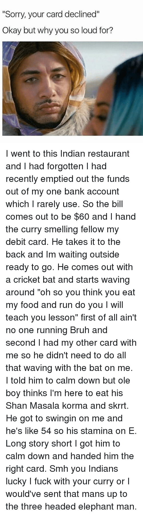 """cricket bat: """"Sorry, your card declined""""  Okay but why you so loud for? I went to this Indian restaurant and I had forgotten I had recently emptied out the funds out of my one bank account which I rarely use. So the bill comes out to be $60 and I hand the curry smelling fellow my debit card. He takes it to the back and Im waiting outside ready to go. He comes out with a cricket bat and starts waving around """"oh so you think you eat my food and run do you I will teach you lesson"""" first of all ain't no one running Bruh and second I had my other card with me so he didn't need to do all that waving with the bat on me. I told him to calm down but ole boy thinks I'm here to eat his Shan Masala korma and skrrt. He got to swingin on me and he's like 54 so his stamina on E. Long story short I got him to calm down and handed him the right card. Smh you Indians lucky I fuck with your curry or I would've sent that mans up to the three headed elephant man."""