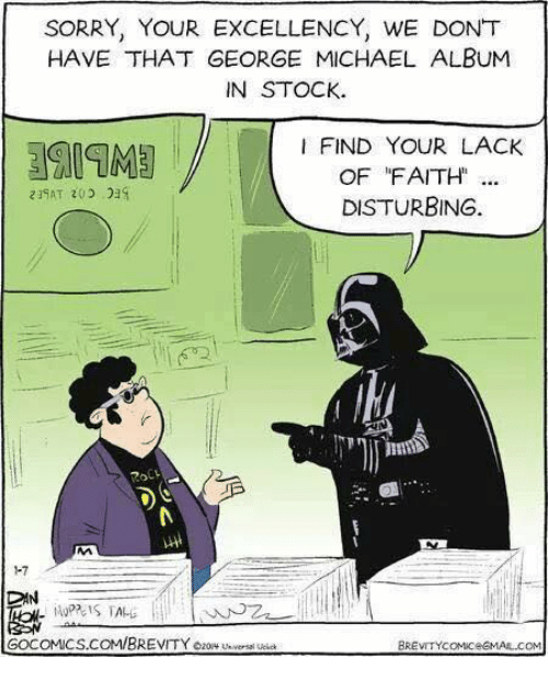 Lack Of Faith: SORRY, YOUR EXCELLENCY, WE DONT  HAVE THAT GEORGE MICHAEL ALBUM  IN STOCK.  FIND YOUR LACK  OF FAITH  219AT 203  DISTURBING.  CAN  GOCOMICS.COM/BREVITY ozony  BREVITYcoMIceGMAIL.coM