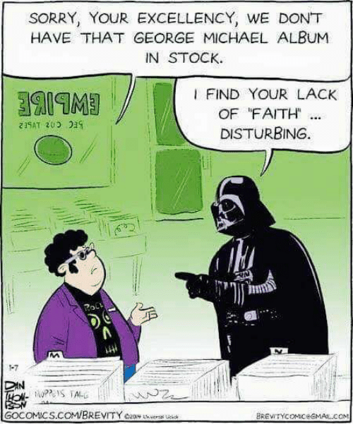 I Find Your Lack Of: SORRY, YOUR EXCELLENCY, WE DONT  HAVE THAT GEORGE MICHAEL ALBUM  IN STOCK.  I FIND YOUR LACK  OF FAITH  DISTURBING.  DAN  GOCOMICS.COMIBREVITYezory versi ue  BREVITYcoMiceGMAAL COM