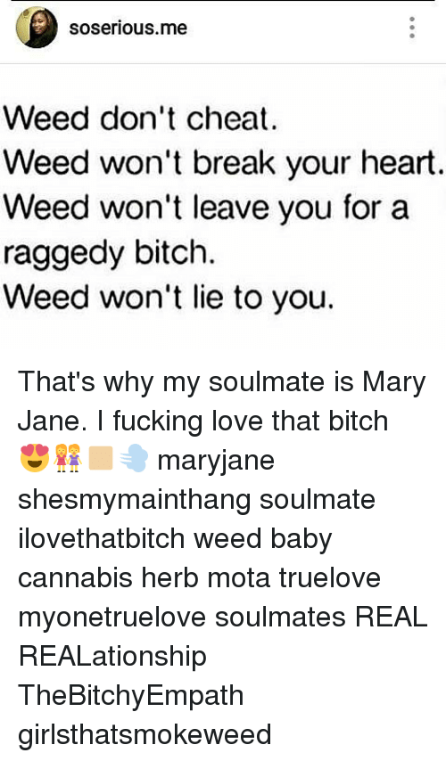 mota: soserious.me  Weed don't cheat  Weed won't break your heart.  Weed won't leave you for a  raggedy bitch.  Weed won't lie to you. That's why my soulmate is Mary Jane. I fucking love that bitch 😍👭🏼💨 maryjane shesmymainthang soulmate ilovethatbitch weed baby cannabis herb mota truelove myonetruelove soulmates REAL REALationship TheBitchyEmpath girlsthatsmokeweed