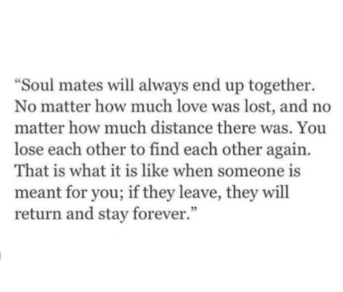 Love, Lost, and Forever: Soul mates will always end up together.  No matter how much love was lost, and no  matter how much distance there was. You  lose each other to find each other again.  That is what it is like when someone is  meant for you; if they leave, they will  return and stay forever.  5