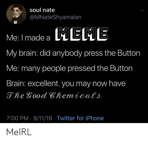 eme: soul nate  @MNateShyamalan  Me: I made a EME  My brain: did anybody press the Button  Me: many people pressed the Button  Brain: excellent. you may now have  The Good Chemicats  7:00 PM 9/11/19 Twitter for iPhone MeIRL