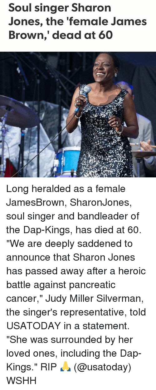 """daps: Soul singer Sharon  Jones, the female James  Brown, dead at 60 Long heralded as a female JamesBrown, SharonJones, soul singer and bandleader of the Dap-Kings, has died at 60. """"We are deeply saddened to announce that Sharon Jones has passed away after a heroic battle against pancreatic cancer,"""" Judy Miller Silverman, the singer's representative, told USATODAY in a statement. """"She was surrounded by her loved ones, including the Dap-Kings."""" RIP 🙏 (@usatoday) WSHH"""