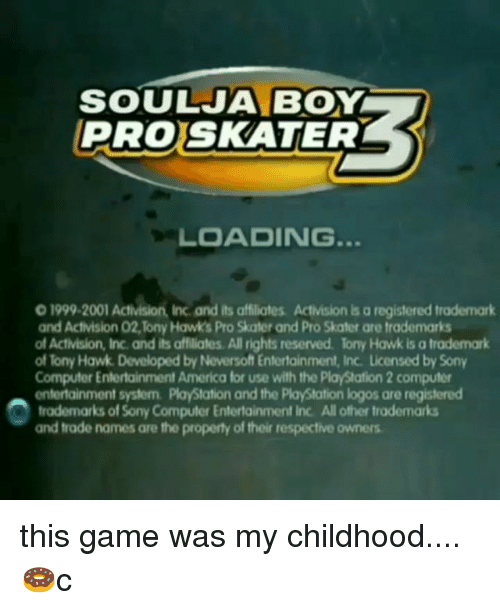 Logos: SOULJA BOY  PROSKATER  LOADING.  0 1999-2001 Activision, Inc and its affiliates. Activision is a registered trademark  and Activision 02,Tony Hawks Pro Skater and Pro Skater are trademarks  of Activision, Inc. and its affiliates. All rights reserved lony Hawk is a trademark  of Tony Hawk. Developed by Neversoft Entertainment, Inc. Licensed by Sony  Computer Entertainment America for use with the PlayStation 2 computer  entertainment system. PlayStation and the PlayStation logos are registered  trademarks of Sony Computer Entertainment Inc. All other trademarks  and trade names are the property of their respective owners this game was my childhood....🍩c