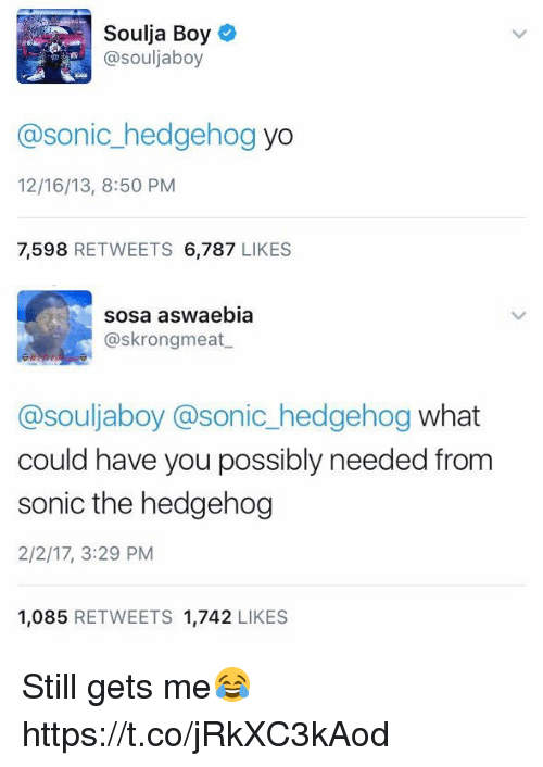 Memes, Soulja Boy, and Yo: Soulja Boy  @souljaboy  @sonic hedgehog  yo  12/16/13, 8:50 PM  7,598  RETWEETS 6,787  LIKES   sosa aswaebia  askrongmeat  @souljaboy @sonic hedgehog  what  could have you possibly needed from  sonic the hedgehog  2/2/17, 3:29 PM  1.085  RETWEETS 1.742  LIKES Still gets me😂 https://t.co/jRkXC3kAod