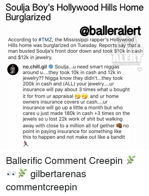 Burglarer: Soulja Boy's Hollywood Hills Home  Burglarized  @balleralert  According to #TMZ, the Mississippi rapper's Hollywood  Hills home was burglarized on Tuesday. Reports say that a  man busted Soulja's front door down and took $10k in cash  and $12k in jewelry.  ALERT  BALLERALERT COMM  no chill gil  Soulja...u need smart niggas  around u....they took 10k in cash and 12k in  jewelry?? Nigga know they didn't...they took  200k in cash and (ALL) your jewelry....ur  insurance will pay about 3 times what u bought  it for from ur appraisal  and ur home  owners insurance covers ur cash....ur  insurance will go up a little a month but who  cares u just made 180k in cash +3 times on the  jewels so u lost 22k work of shit but walking  away with close to a million all tof gether no  point in paying insurance for something like  this to happen and not make out like a bandit Ballerific Comment Creepin 🌿👀🌿 gilbertarenas commentcreepin