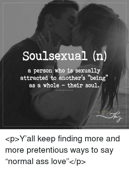 """pretentious: Soulsexual (n)  a person who is sexually  attracted to another's """"being""""  as a whole their soul.  flf  TheMindsjournal.com <p>Y'all keep finding more and more pretentious ways to say """"normal ass love""""</p>"""