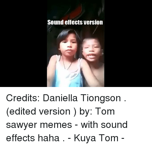 sound effect: Sound effects Version Credits: Daniella Tiongson  . (edited version ) by: Tom sawyer memes - with sound effects haha . - Kuya Tom -