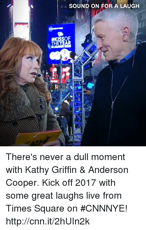 kathi: SOUND ON FOR A LAUGH There's never a dull moment with Kathy Griffin & Anderson Cooper. Kick off 2017 with some great laughs live from Times Square on #CNNNYE! http://cnn.it/2hUIn2k