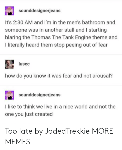 Dank, Memes, and Target: sounddesignerjeans  It's 2:30 AM and I'm in the men's bathroom and  someone was in another stall and I starting  blaring the Thomas The Tank Engine theme and  I literally heard them stop peeing out of fear  lusec  how do you know it was fear and not arousal?  sounddesignerje  I like to think we live in a nice world and not the  one you just created Too late by JadedTrekkie MORE MEMES