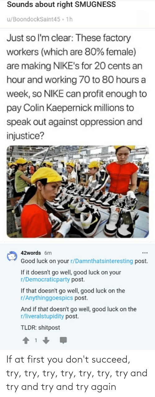 Smugness: Sounds about right SMUGNESS  u/BoondockSaint45 • 1h  Just so l'm clear: These factory  workers (which are 80% female)  are making NIKE's for 20 cents an  hour and working 70 to 80 hours a  week, so NIKE can profit enough to  pay Colin Kaepernick millions to  speak out against oppression and  injustice?  42words 6m  Good luck on your r/Damnthatsinteresting post.  If it doesn't go well, good luck on your  r/Democraticparty post.  If that doesn't go well, good luck on the  r/Anythinggoespics post.  And if that doesn't go well, good luck on the  r/liveralstupidity post.  TLDR: shitpost If at first you don't succeed, try, try, try, try, try, try, try and try and try and try again