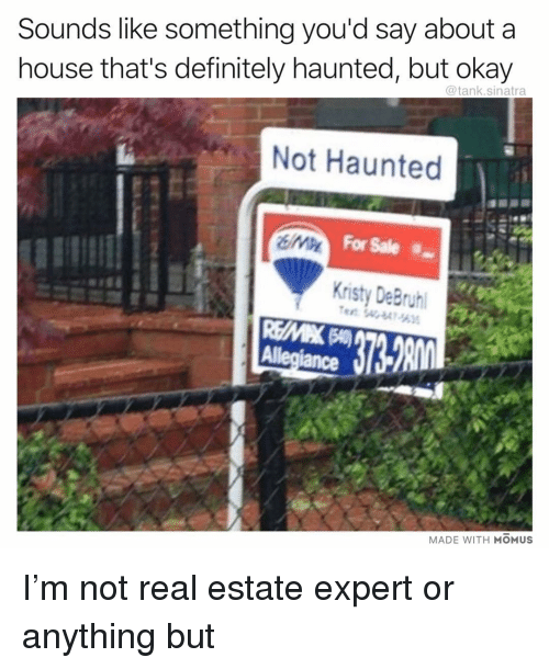 Definitely, Funny, and House: Sounds like something you'd say about a  house that's definitely haunted, but okay  @tank.sinatra  Not Haunted  For Sale  Kristy DeBryh  Allegiance l  MADE WITH MOMUS I'm not real estate expert or anything but